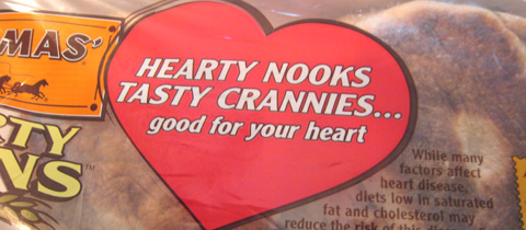 The label on a package of Thomas' English muffins that reads, Hearty nooks tasty crannies...good for your heart.